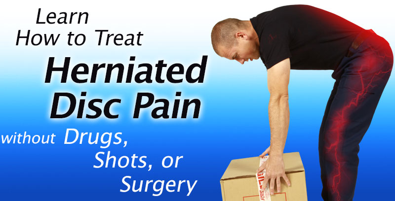 Learn How to Treat Herniated Disc Pain Without Drugs, Chiropractic, Shots, or Surgery